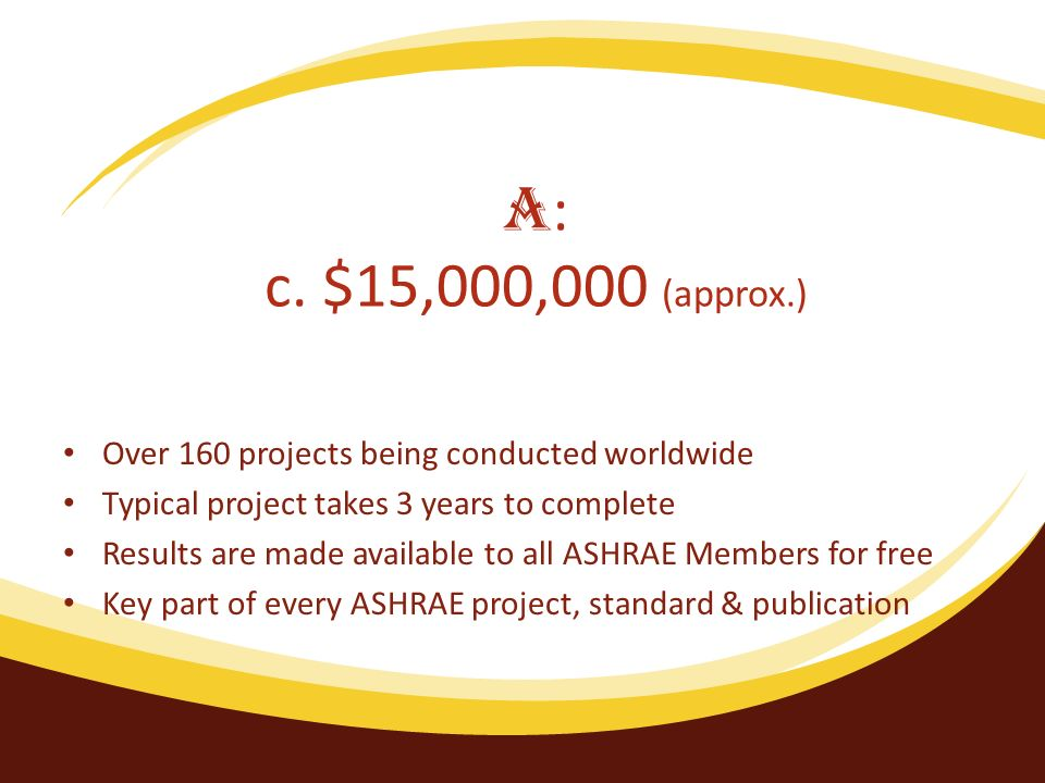 Over 160 projects being conducted worldwide Typical project takes 3 years to complete Results are made available to all ASHRAE Members for free Key pa