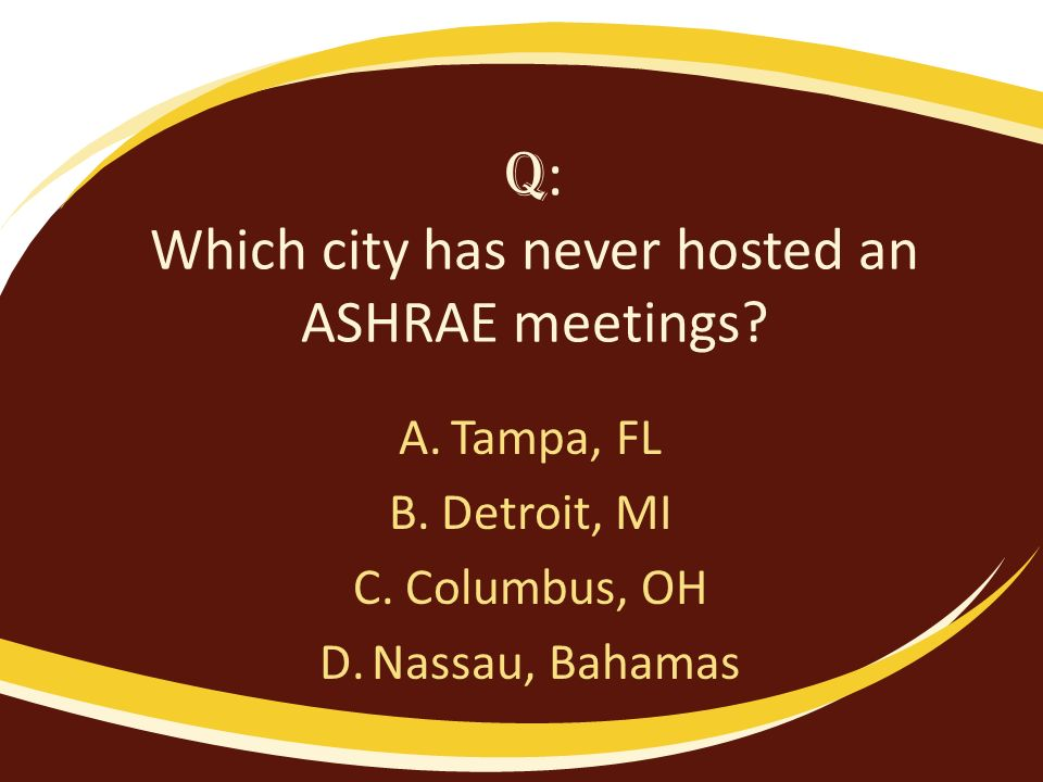 Q : Which city has never hosted an ASHRAE meetings? A.Tampa, FL B.Detroit, MI C.Columbus, OH D.Nassau, Bahamas