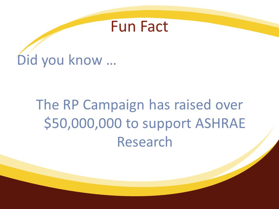 Fun Fact Did you know … The RP Campaign has raised over $50,000,000 to support ASHRAE Research