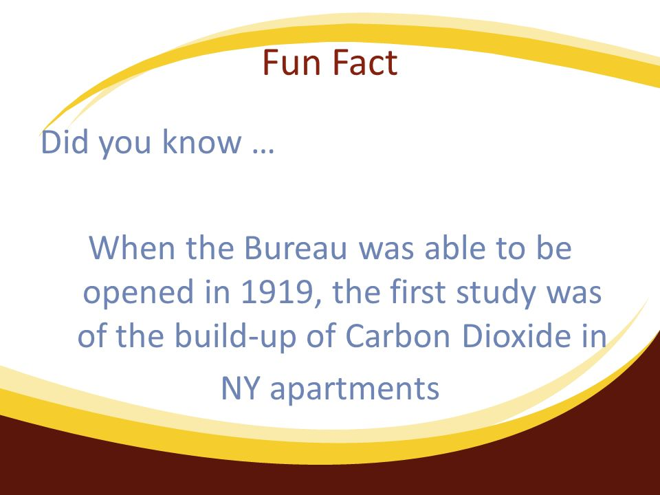 Fun Fact Did you know … When the Bureau was able to be opened in 1919, the first study was of the build-up of Carbon Dioxide in NY apartments