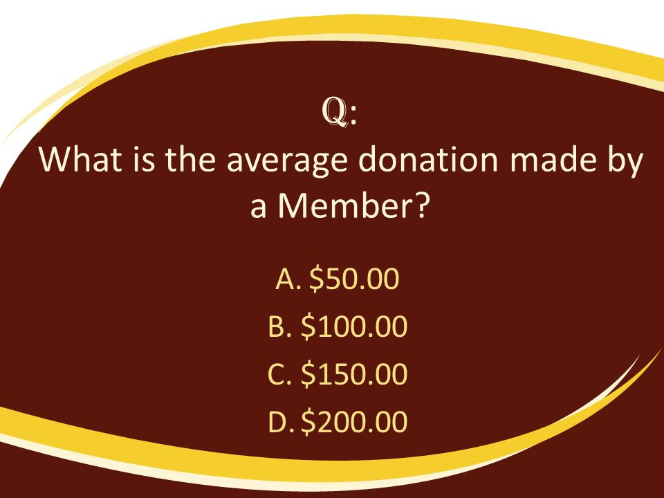 Q : What is the average donation made by a Member A.$50.00 B.$100.00 C.$150.00 D.$200.00