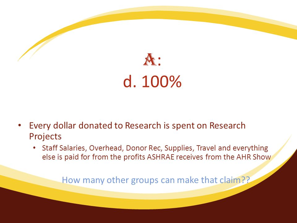 Every dollar donated to Research is spent on Research Projects Staff Salaries, Overhead, Donor Rec, Supplies, Travel and everything else is paid for from the profits ASHRAE receives from the AHR Show How many other groups can make that claim .