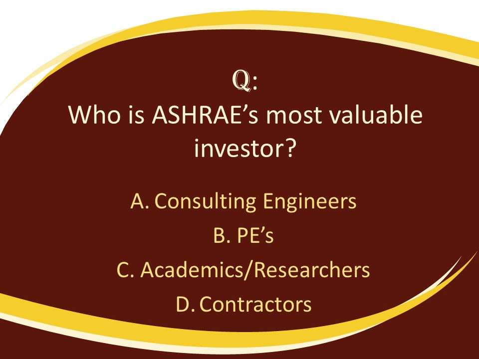 Q : Who is ASHRAEs most valuable investor? A.Consulting Engineers B.PEs C.Academics/Researchers D.Contractors