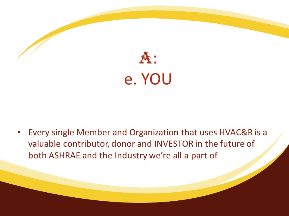 Every single Member and Organization that uses HVAC&R is a valuable contributor, donor and INVESTOR in the future of both ASHRAE and the Industry were all a part of A : e.