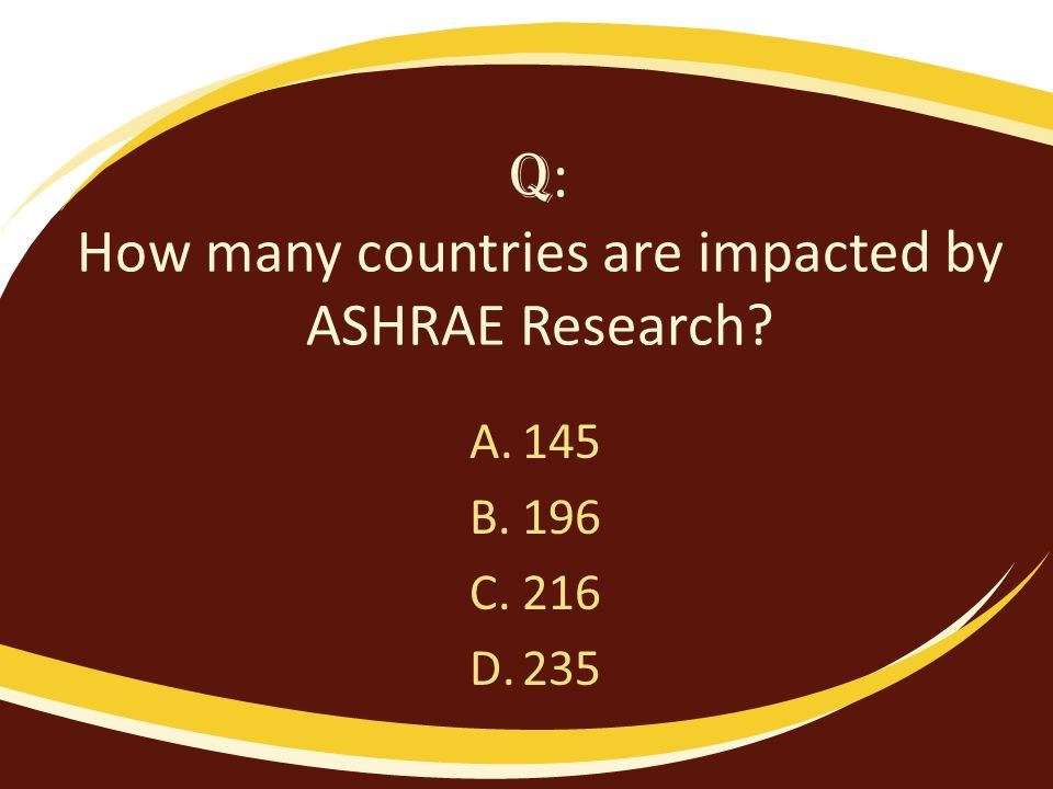 Q : How many countries are impacted by ASHRAE Research? A.145 B.196 C.216 D.235