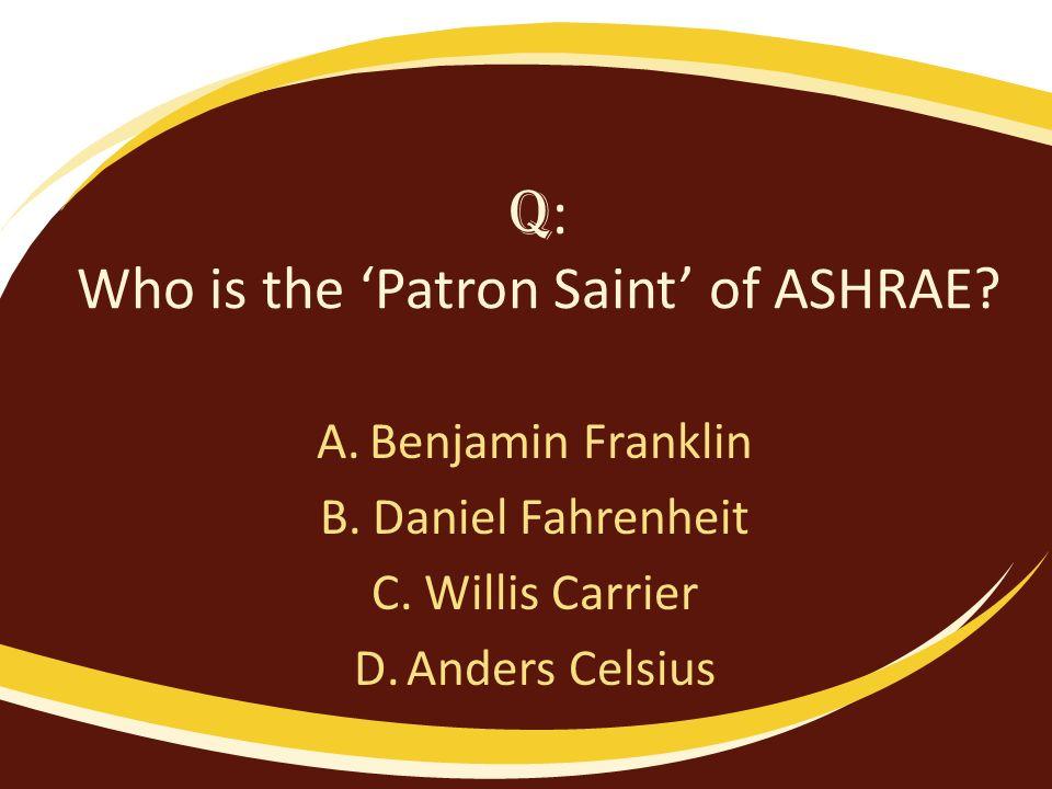 Q : Who is the Patron Saint of ASHRAE? A.Benjamin Franklin B.Daniel Fahrenheit C.Willis Carrier D.Anders Celsius