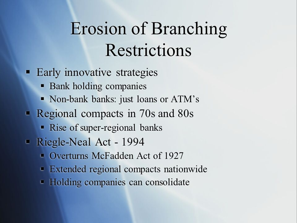 Erosion of Branching Restrictions Early innovative strategies Bank holding companies Non-bank banks: just loans or ATMs Regional compacts in 70s and 8