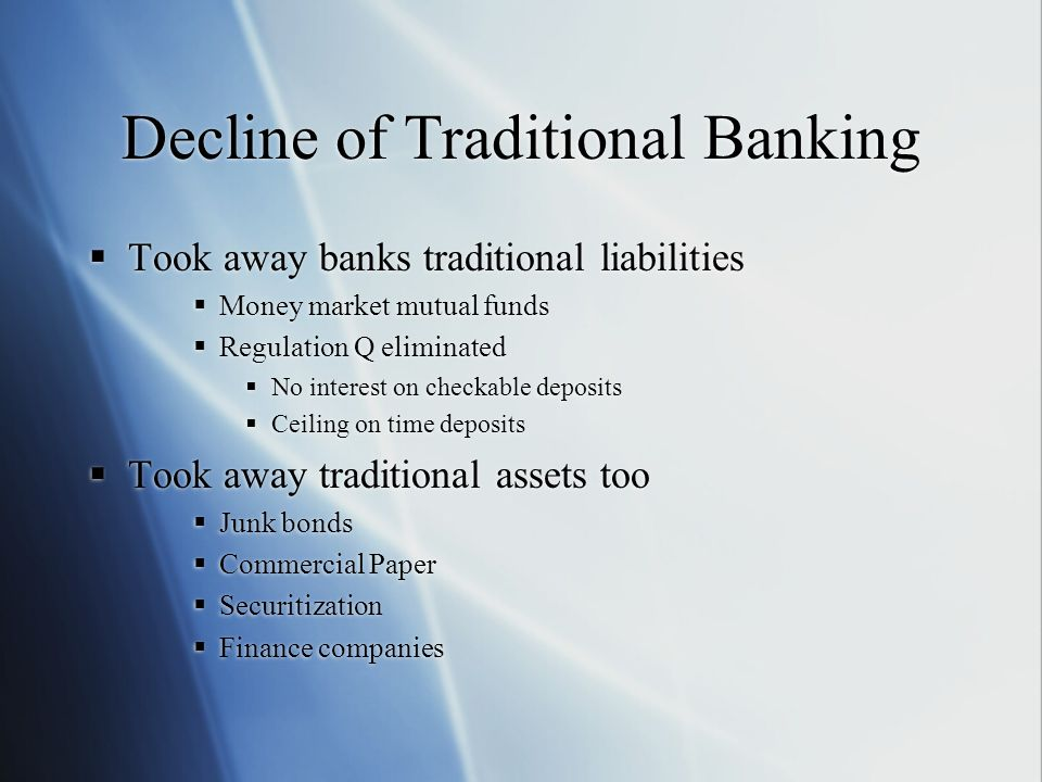 Decline of Traditional Banking Took away banks traditional liabilities Money market mutual funds Regulation Q eliminated No interest on checkable depo