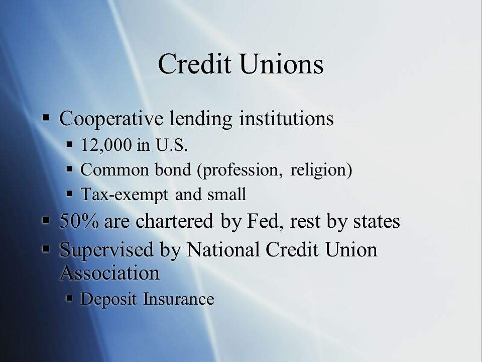Credit Unions Cooperative lending institutions 12,000 in U.S. Common bond (profession, religion) Tax-exempt and small 50% are chartered by Fed, rest b