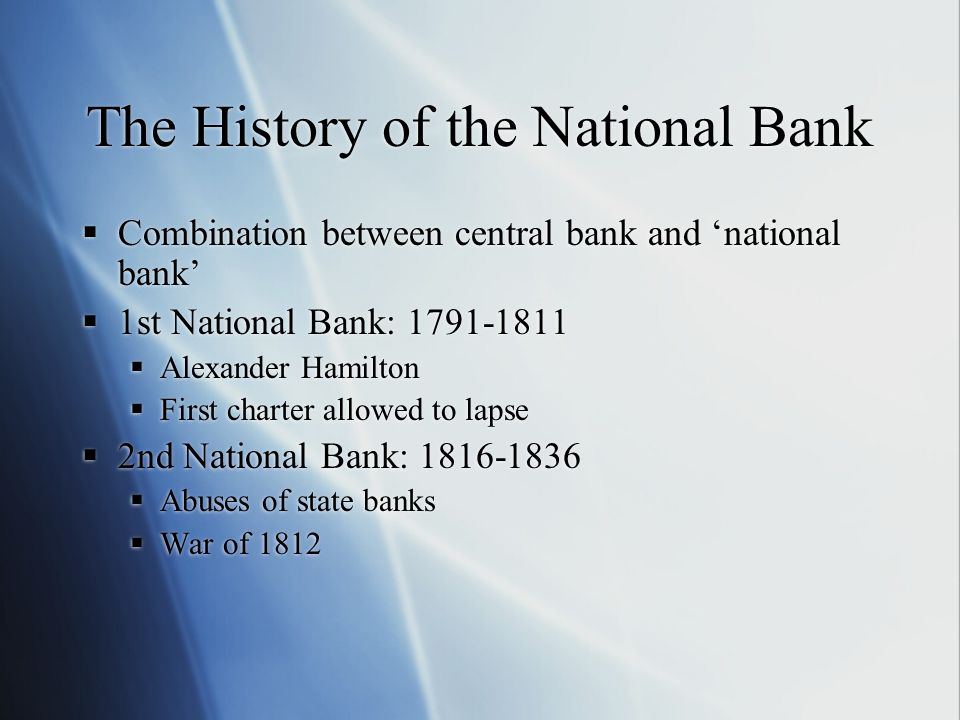 The History of the National Bank Combination between central bank and national bank 1st National Bank: 1791-1811 Alexander Hamilton First charter allo