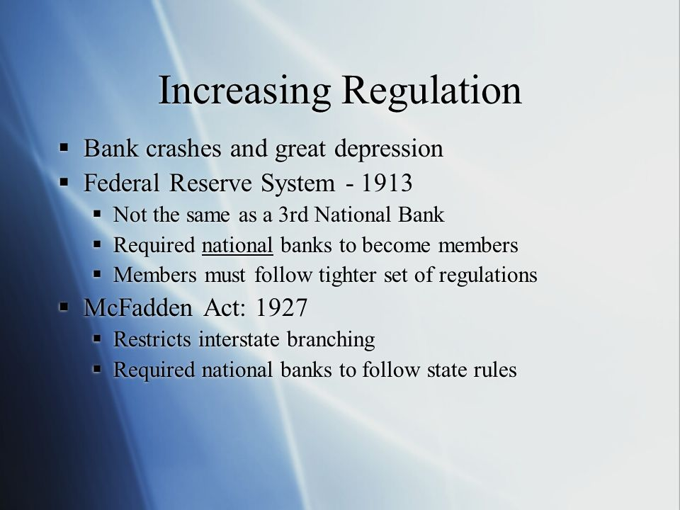 Increasing Regulation Bank crashes and great depression Federal Reserve System - 1913 Not the same as a 3rd National Bank Required national banks to b