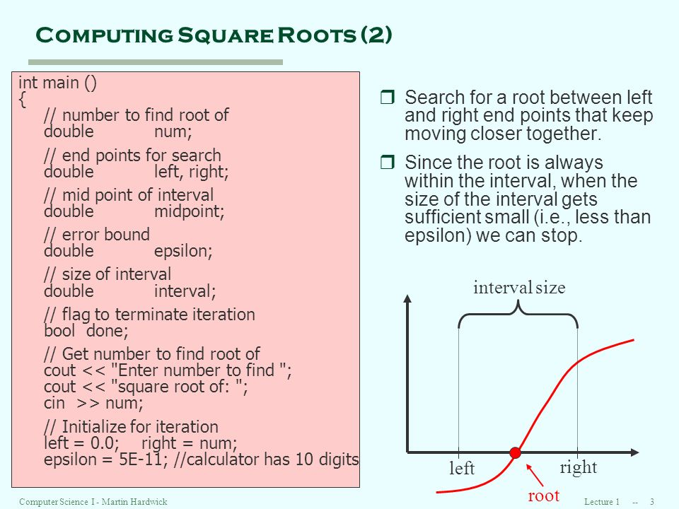 Lecture 1 -- 3Computer Science I - Martin Hardwick Computing Square Roots (2) int main () { // number to find root of doublenum; // end points for search doubleleft, right; // mid point of interval doublemidpoint; // error bound doubleepsilon; // size of interval doubleinterval; // flag to terminate iteration booldone; // Get number to find root of cout << Enter number to find ; cout << square root of: ; cin >> num; // Initialize for iteration left = 0.0; right = num; epsilon = 5E-11; //calculator has 10 digits rSearch for a root between left and right end points that keep moving closer together.