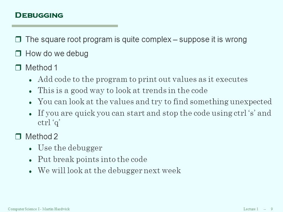 Lecture 1 -- 9Computer Science I - Martin Hardwick Debugging rThe square root program is quite complex – suppose it is wrong rHow do we debug rMethod 1 l Add code to the program to print out values as it executes l This is a good way to look at trends in the code l You can look at the values and try to find something unexpected l If you are quick you can start and stop the code using ctrl s and ctrl q rMethod 2 l Use the debugger l Put break points into the code l We will look at the debugger next week