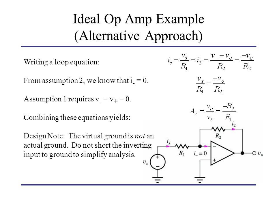 Ideal Op Amp Example (Alternative Approach) Writing a loop equation: From assumption 2, we know that i - = 0. Assumption 1 requires v - = v + = 0. Com