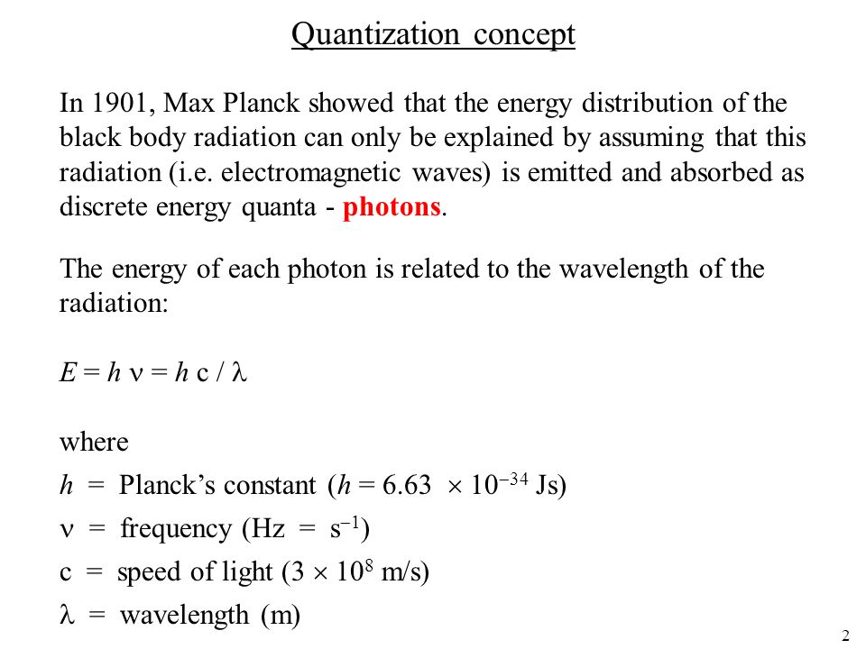 2 Quantization concept In 1901, Max Planck showed that the energy distribution of the black body radiation can only be explained by assuming that this