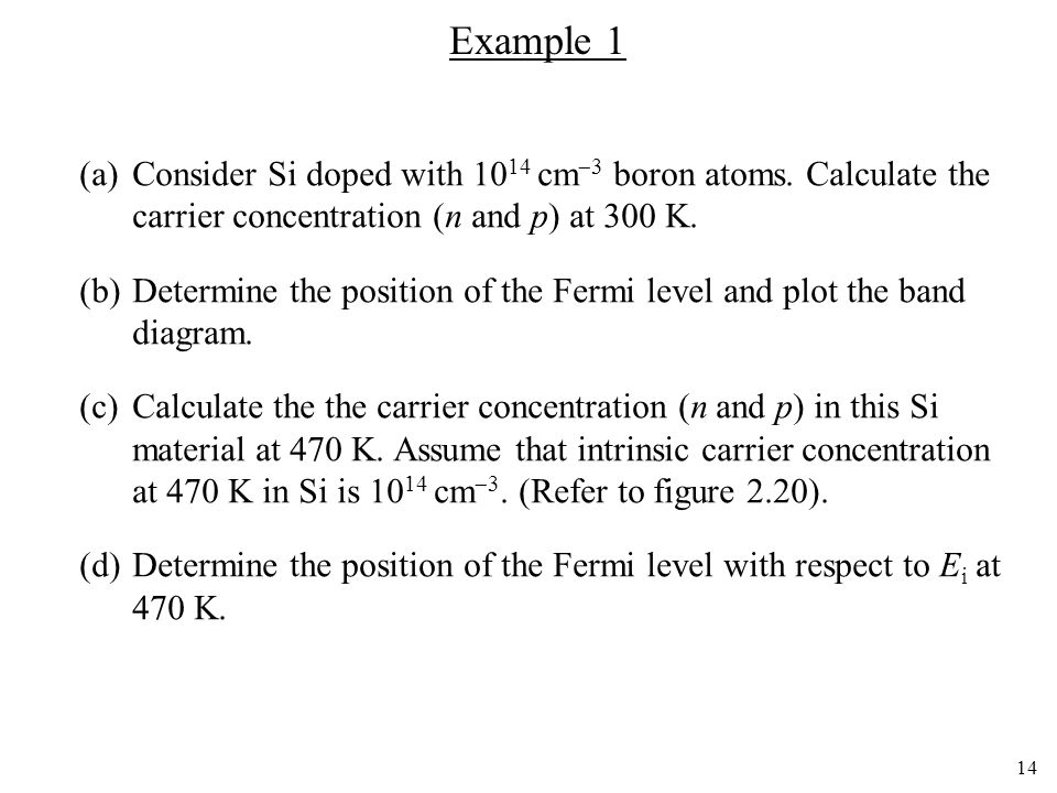 14 Example 1 (a)Consider Si doped with 10 14 cm 3 boron atoms. Calculate the carrier concentration (n and p) at 300 K. (b)Determine the position of th