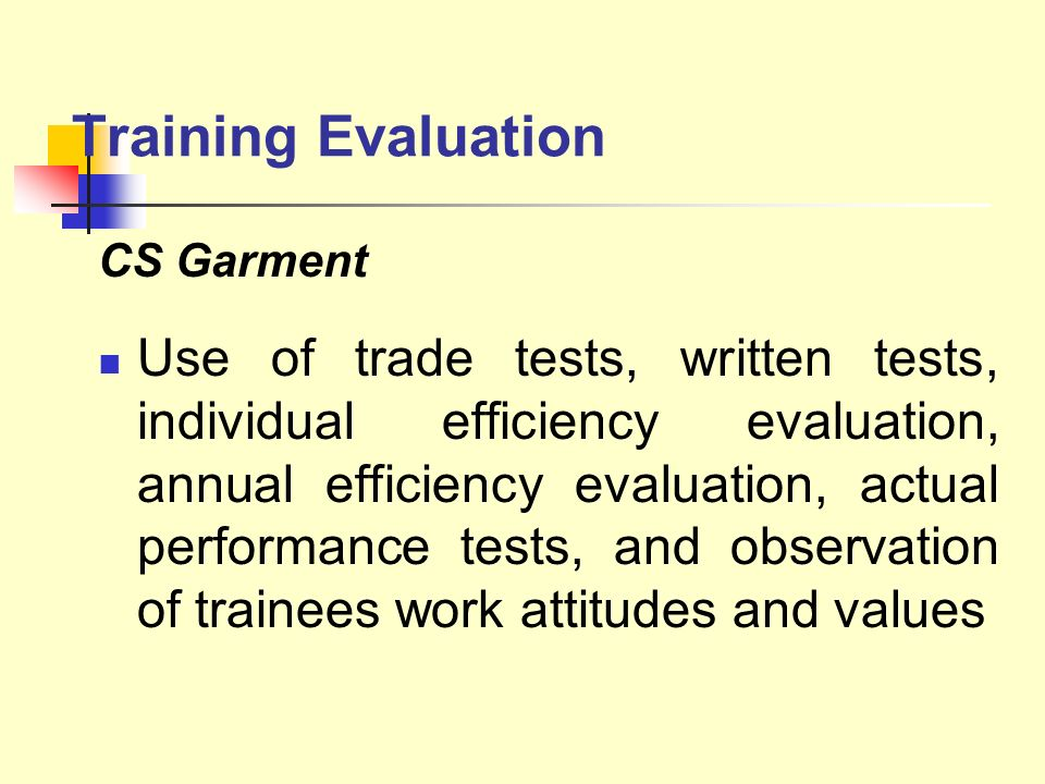 Training Evaluation CS Garment Use of trade tests, written tests, individual efficiency evaluation, annual efficiency evaluation, actual performance t