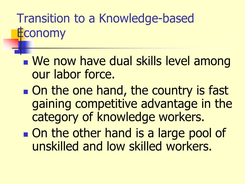 Transition to a Knowledge-based Economy We now have dual skills level among our labor force. On the one hand, the country is fast gaining competitive