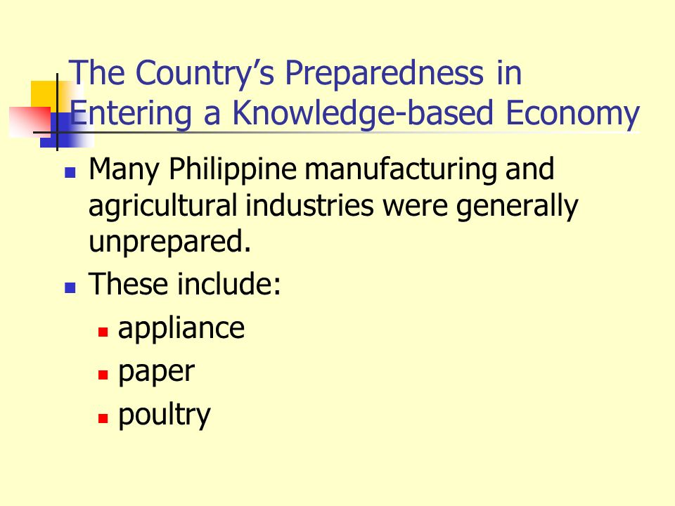 The Countrys Preparedness in Entering a Knowledge-based Economy Many Philippine manufacturing and agricultural industries were generally unprepared. T