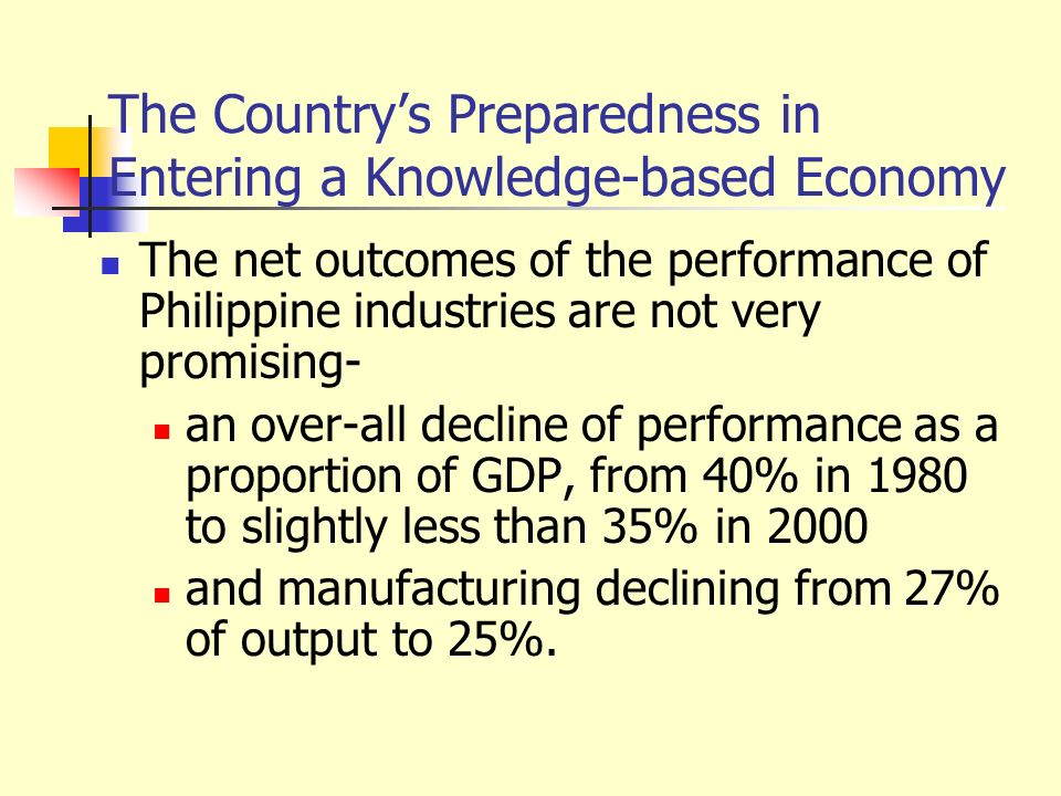 The Countrys Preparedness in Entering a Knowledge-based Economy The net outcomes of the performance of Philippine industries are not very promising- a
