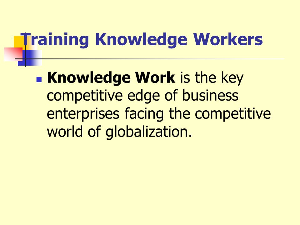 Training Knowledge Workers Knowledge Work is the key competitive edge of business enterprises facing the competitive world of globalization.