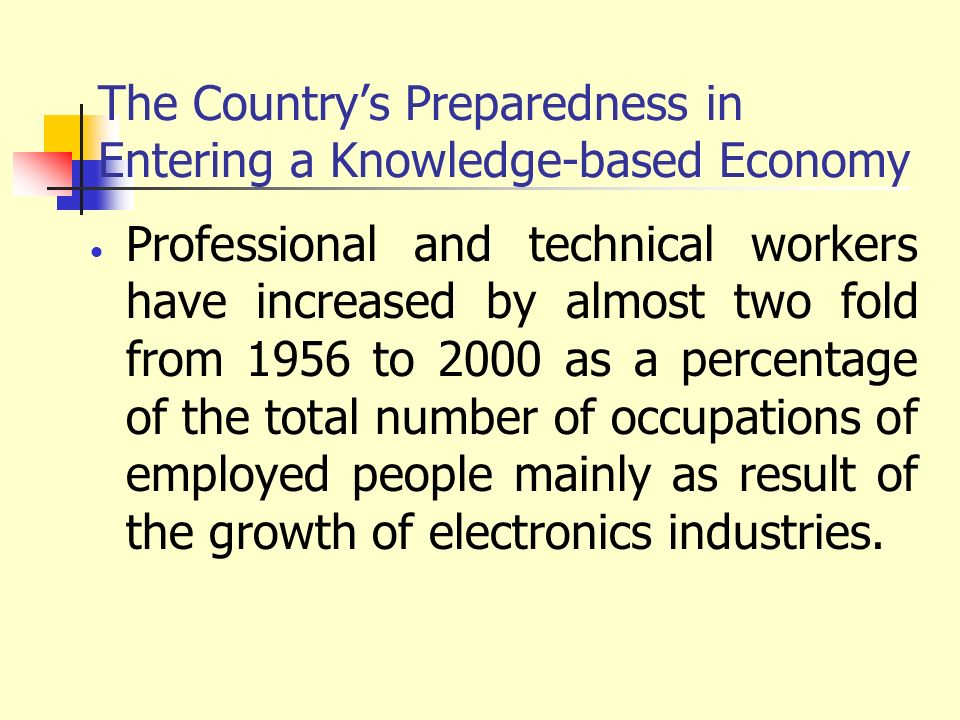 The Countrys Preparedness in Entering a Knowledge-based Economy Professional and technical workers have increased by almost two fold from 1956 to 2000