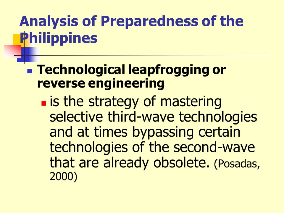 Analysis of Preparedness of the Philippines Technological leapfrogging or reverse engineering is the strategy of mastering selective third-wave techno
