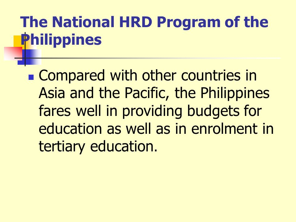The National HRD Program of the Philippines Compared with other countries in Asia and the Pacific, the Philippines fares well in providing budgets for