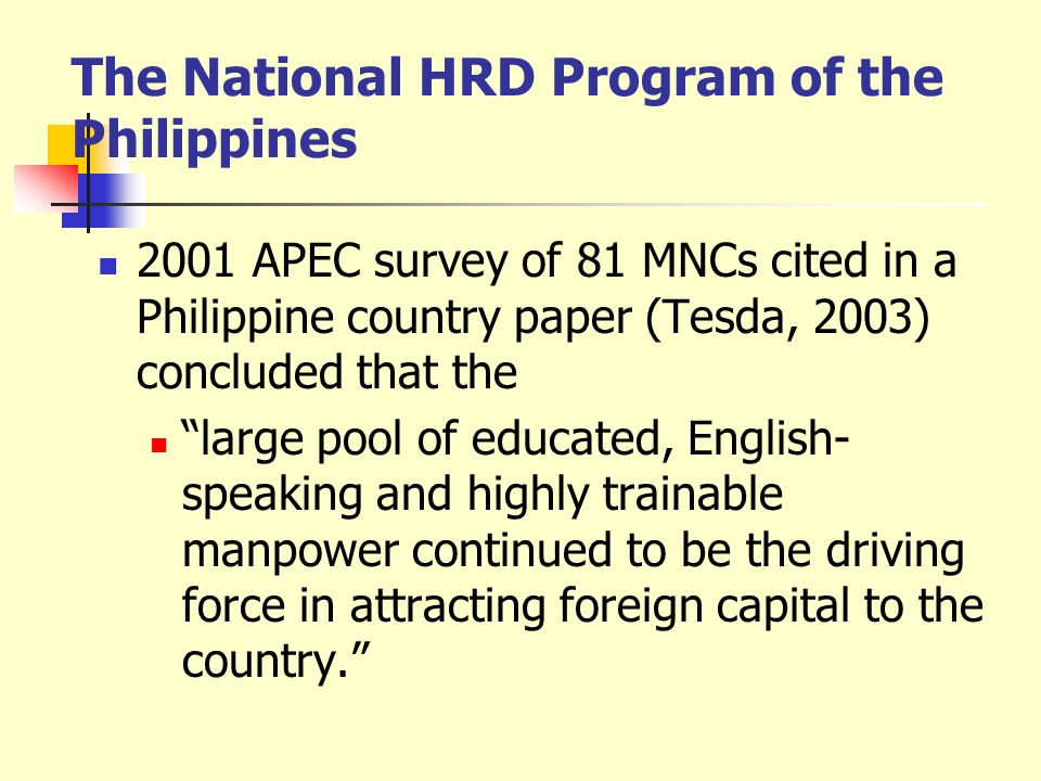 The National HRD Program of the Philippines 2001 APEC survey of 81 MNCs cited in a Philippine country paper (Tesda, 2003) concluded that the large poo