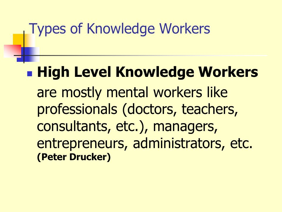 Types of Knowledge Workers High Level Knowledge Workers are mostly mental workers like professionals (doctors, teachers, consultants, etc.), managers,