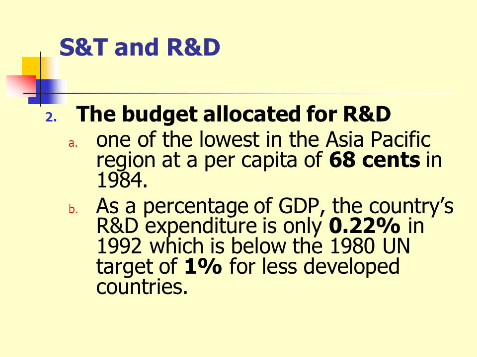 S&T and R&D 2. The budget allocated for R&D a. one of the lowest in the Asia Pacific region at a per capita of 68 cents in 1984. b. As a percentage of
