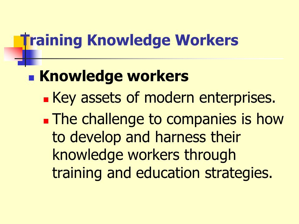 Training Knowledge Workers Knowledge workers Key assets of modern enterprises. The challenge to companies is how to develop and harness their knowledg