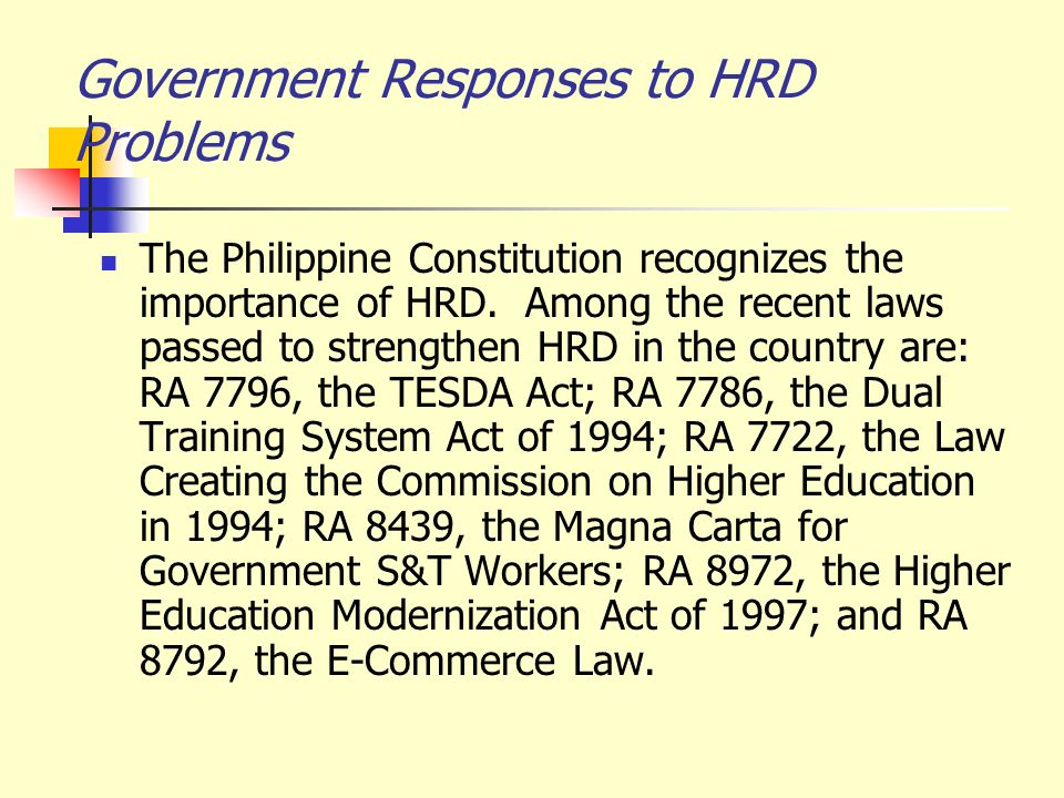 Government Responses to HRD Problems The Philippine Constitution recognizes the importance of HRD. Among the recent laws passed to strengthen HRD in t