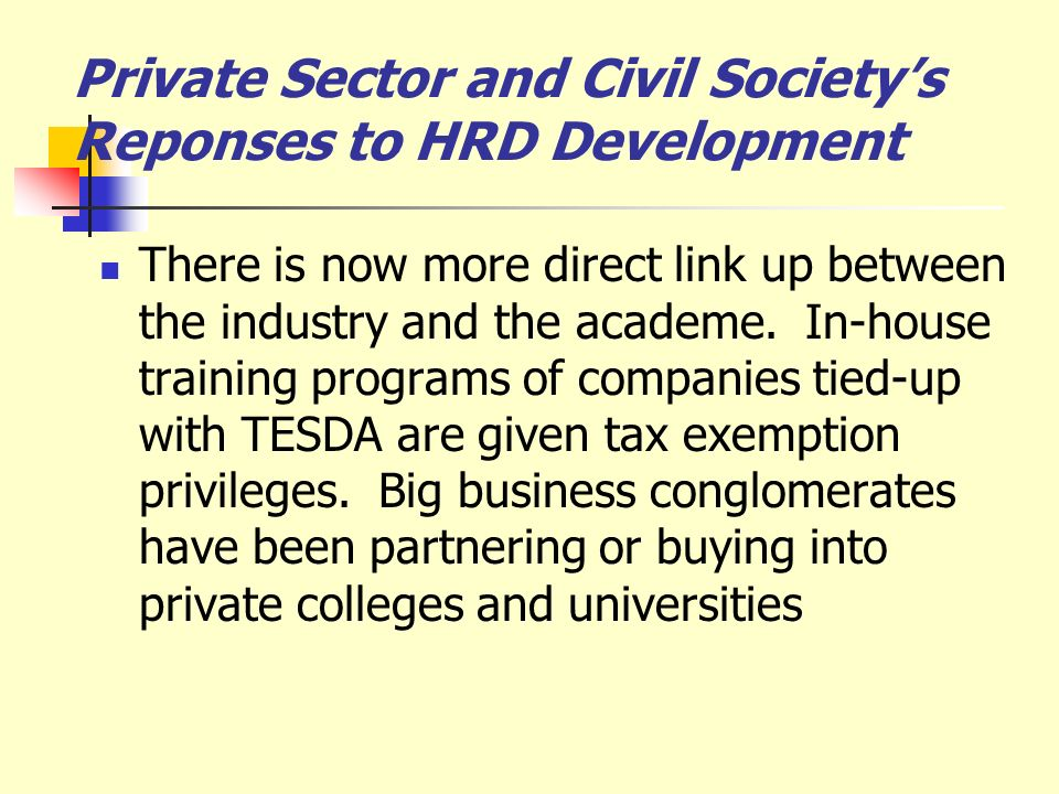 Private Sector and Civil Societys Reponses to HRD Development There is now more direct link up between the industry and the academe. In-house training