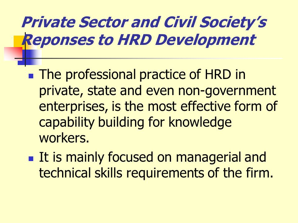Private Sector and Civil Societys Reponses to HRD Development The professional practice of HRD in private, state and even non-government enterprises,
