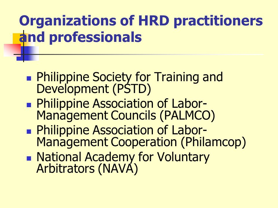 Organizations of HRD practitioners and professionals Philippine Society for Training and Development (PSTD) Philippine Association of Labor- Managemen
