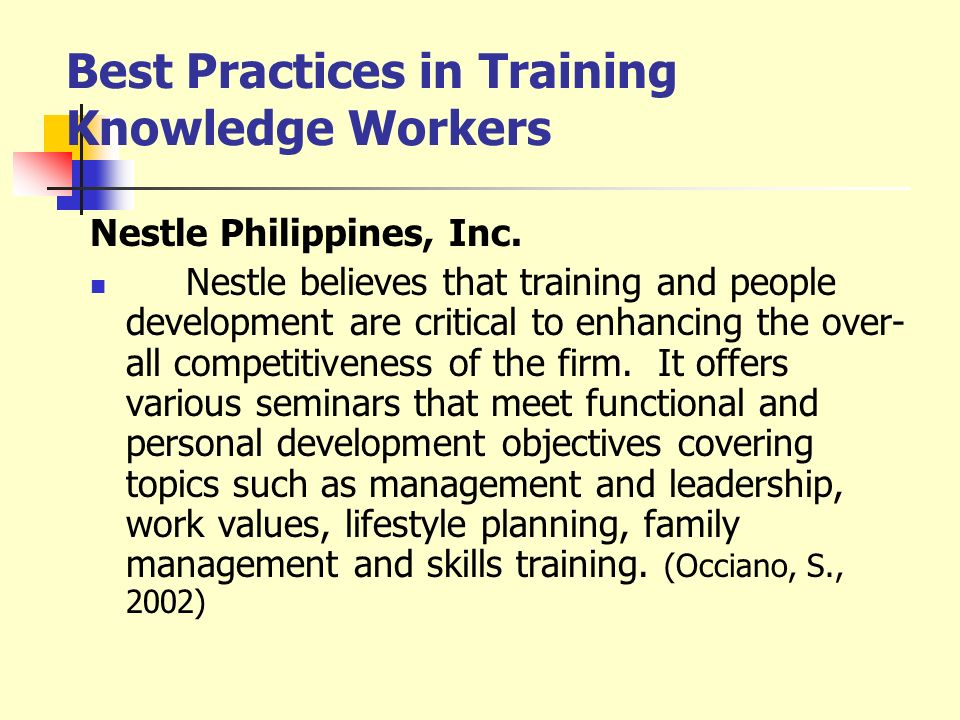 Best Practices in Training Knowledge Workers Nestle Philippines, Inc. Nestle believes that training and people development are critical to enhancing t
