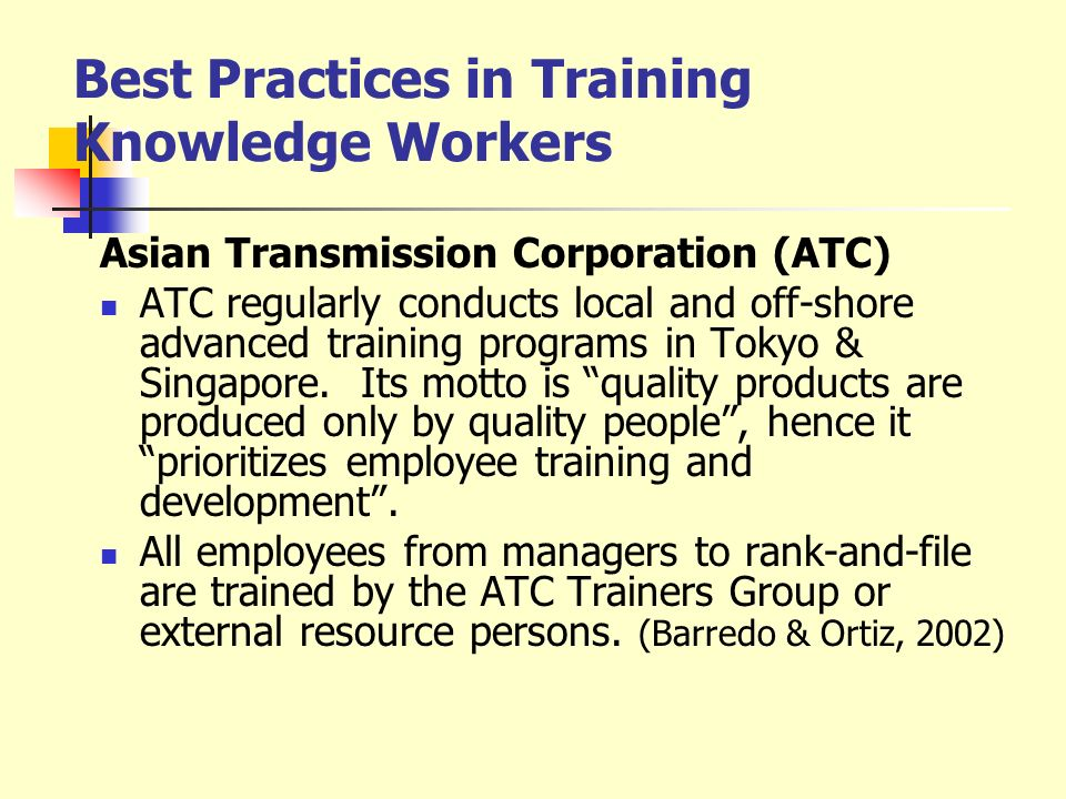 Best Practices in Training Knowledge Workers Asian Transmission Corporation (ATC) ATC regularly conducts local and off-shore advanced training program