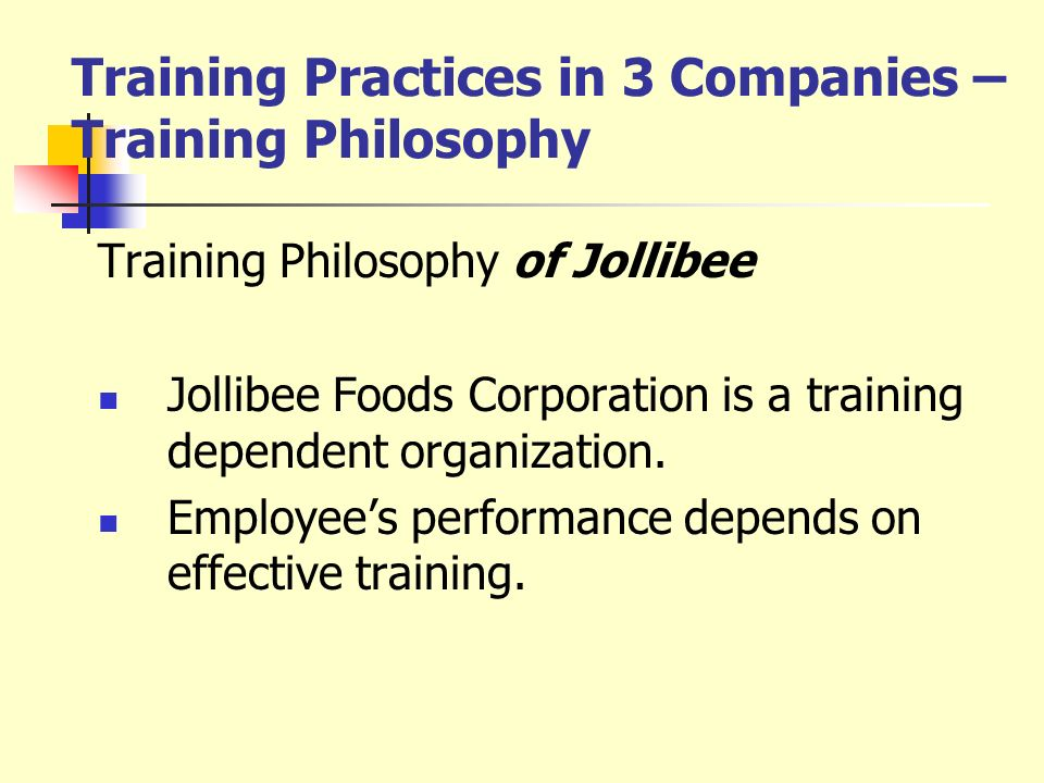 Training Practices in 3 Companies – Training Philosophy Training Philosophy of Jollibee Jollibee Foods Corporation is a training dependent organizatio