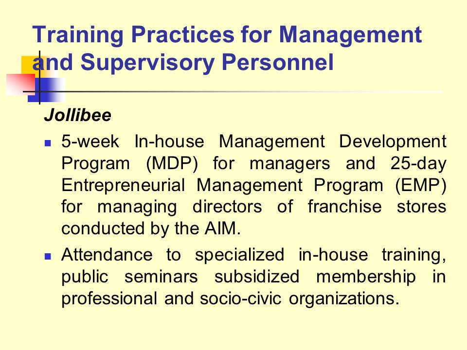 Training Practices for Management and Supervisory Personnel Jollibee 5-week In-house Management Development Program (MDP) for managers and 25-day Entr