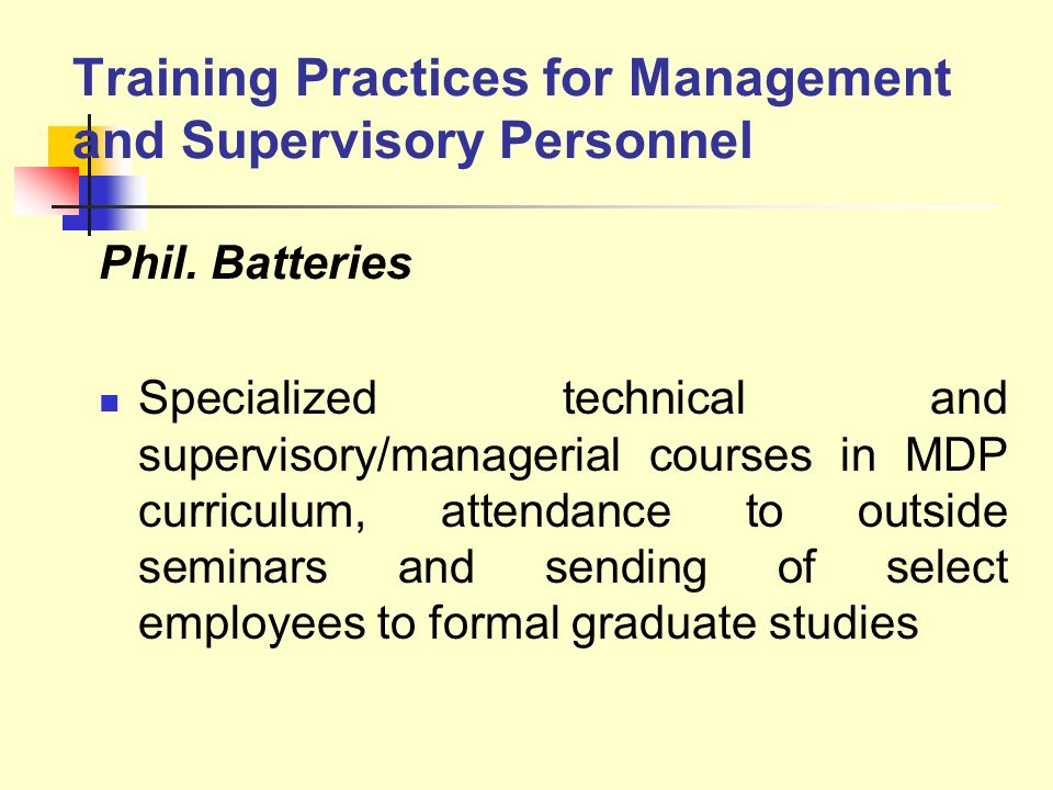 Training Practices for Management and Supervisory Personnel Phil. Batteries Specialized technical and supervisory/managerial courses in MDP curriculum