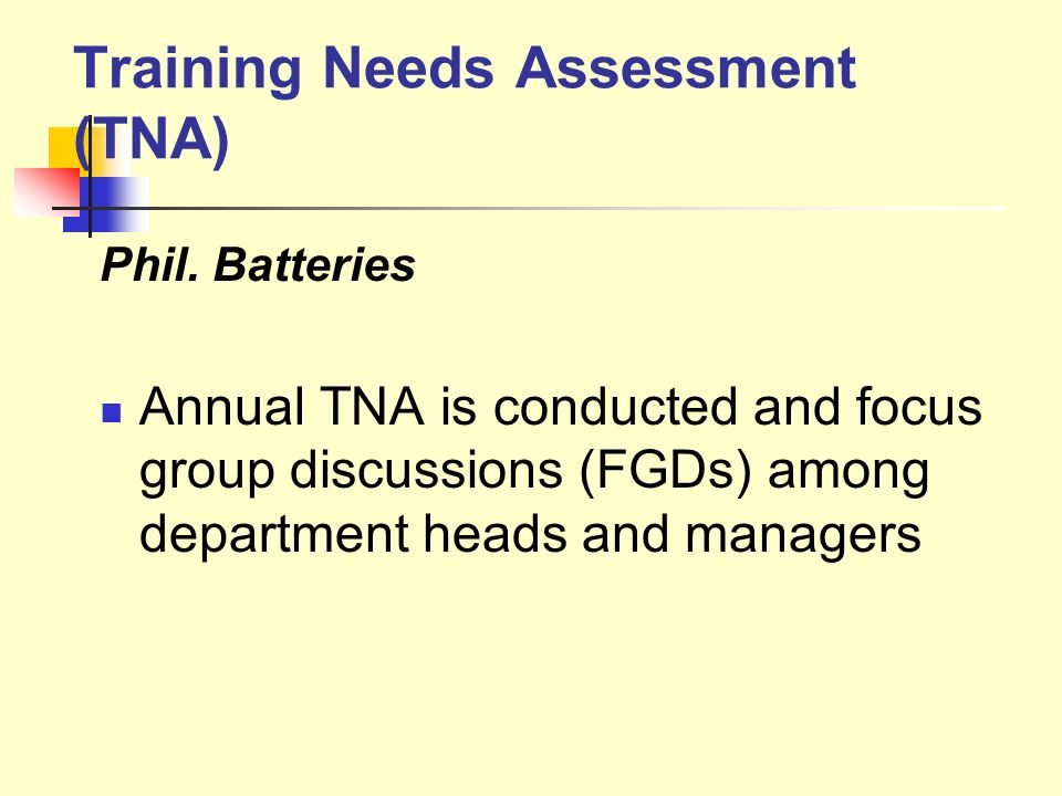 Training Needs Assessment (TNA) Phil. Batteries Annual TNA is conducted and focus group discussions (FGDs) among department heads and managers