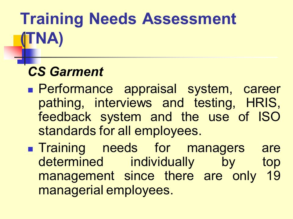Training Needs Assessment (TNA) CS Garment Performance appraisal system, career pathing, interviews and testing, HRIS, feedback system and the use of