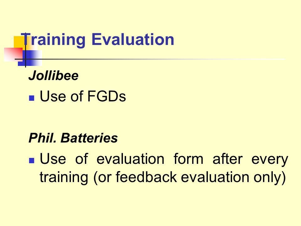 Training Evaluation Jollibee Use of FGDs Phil. Batteries Use of evaluation form after every training (or feedback evaluation only)