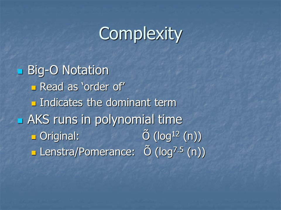Complexity Big-O Notation Big-O Notation Read as order of Read as order of Indicates the dominant term Indicates the dominant term AKS runs in polynom