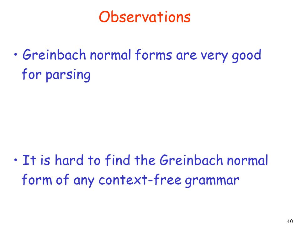 40 Observations Greinbach normal forms are very good for parsing It is hard to find the Greinbach normal form of any context-free grammar