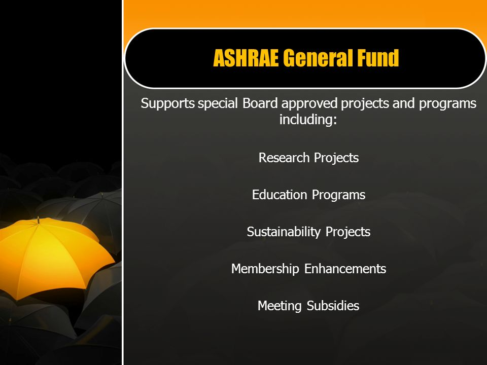 ASHRAE General Fund Supports special Board approved projects and programs including: Research Projects Education Programs Sustainability Projects Membership Enhancements Meeting Subsidies