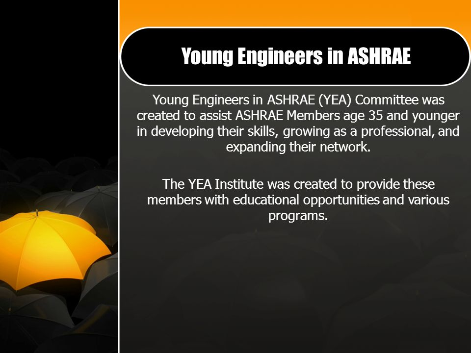 Young Engineers in ASHRAE Young Engineers in ASHRAE (YEA) Committee was created to assist ASHRAE Members age 35 and younger in developing their skills, growing as a professional, and expanding their network.