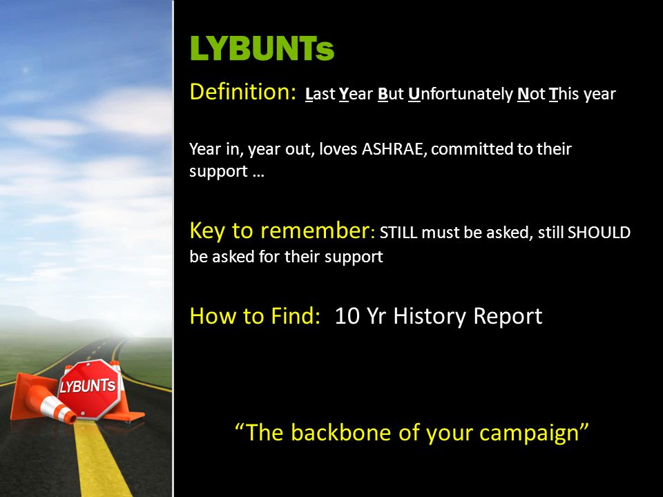 LYBUNTs Definition: Last Year But Unfortunately Not This year Year in, year out, loves ASHRAE, committed to their support … Key to remember : STILL must be asked, still SHOULD be asked for their support How to Find: 10 Yr History Report The backbone of your campaign