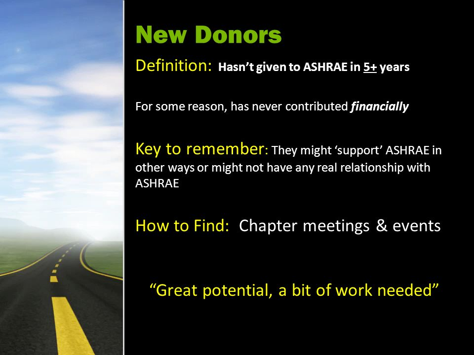 New Donors Definition: Hasnt given to ASHRAE in 5+ years For some reason, has never contributed financially Key to remember : They might support ASHRAE in other ways or might not have any real relationship with ASHRAE How to Find: Chapter meetings & events Great potential, a bit of work needed